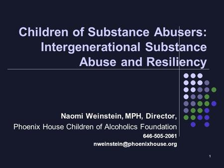 1 Children of Substance Abusers: Intergenerational Substance Abuse and Resiliency Naomi Weinstein, MPH, Director, Phoenix House Children of Alcoholics.