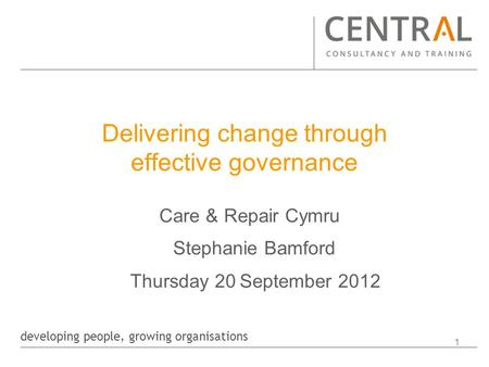 Developing people, growing organisations 1 Delivering change through effective governance Care & Repair Cymru Stephanie Bamford Thursday 20 September 2012.