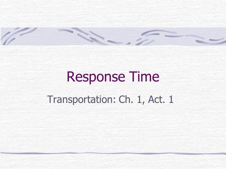Response Time Transportation: Ch. 1, Act. 1. What do you think? How fast do you think you would be able to respond to an emergency situation on the road?