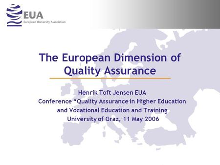 "The European Dimension of Quality Assurance Henrik Toft Jensen EUA Conference ""Quality Assurance in Higher Education and Vocational Education and Training."