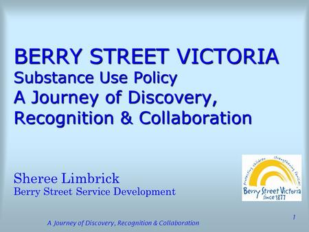 A Journey of Discovery, Recognition & Collaboration 1 BERRY STREET VICTORIA Substance Use Policy A Journey of Discovery, Recognition & Collaboration Sheree.