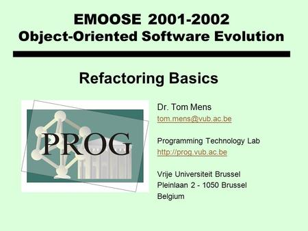 EMOOSE 2001-2002 Object-Oriented Software Evolution Dr. Tom Mens Programming Technology Lab  Vrije Universiteit.