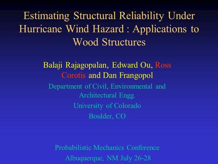Estimating Structural Reliability Under Hurricane Wind Hazard : Applications to Wood Structures Balaji Rajagopalan, Edward Ou, Ross Corotis and Dan Frangopol.