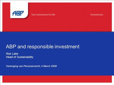 ABP and responsible investment Rob Lake Head of Sustainability Vereniging van Pensioenrecht, 4 March 2008.