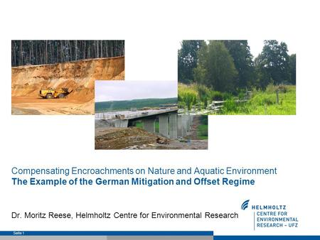 Compensating Encroachments on Nature and Aquatic Environment The Example of the German Mitigation and Offset Regime Dr. Moritz Reese, Helmholtz Centre.