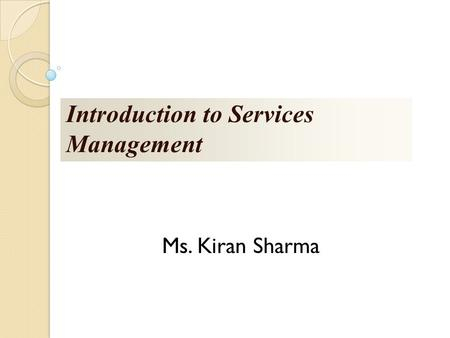 Introduction to Services Management Ms. Kiran Sharma.