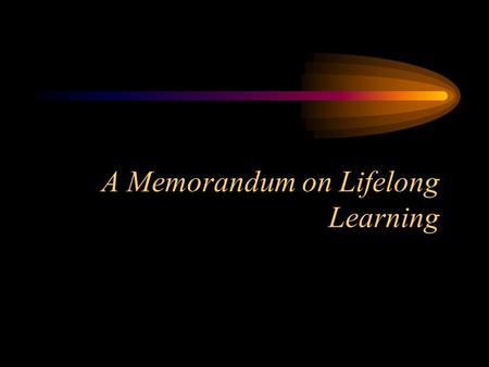 A Memorandum on Lifelong Learning Why have a memorandum? Lisbon and Feira Defining Lifelong Learning Making LLL a guiding principle Member State responsibility.