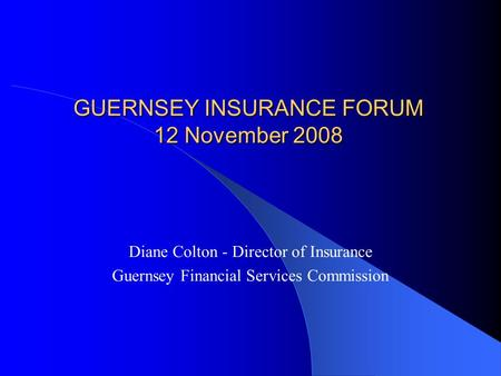 GUERNSEY INSURANCE FORUM 12 November 2008 Diane Colton - Director of Insurance Guernsey Financial Services Commission.