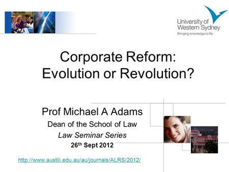 Corporate Reform: Evolution or Revolution? Prof Michael A Adams Dean of the School of Law Law Seminar Series 26 th Sept 2012
