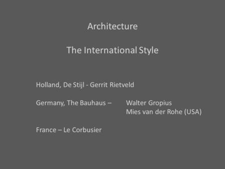 Architecture The International Style Holland, De Stijl - Gerrit Rietveld Germany, The Bauhaus – Walter Gropius Mies van der Rohe (USA) France – Le Corbusier.
