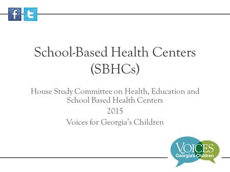 School-Based Health Centers (SBHCs) House Study Committee on Health, Education and School Based Health Centers 2015 Voices for Georgia's Children.