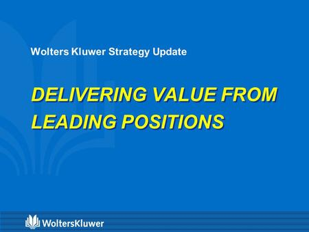 Wolters Kluwer Strategy Update DELIVERING VALUE FROM LEADING POSITIONS.