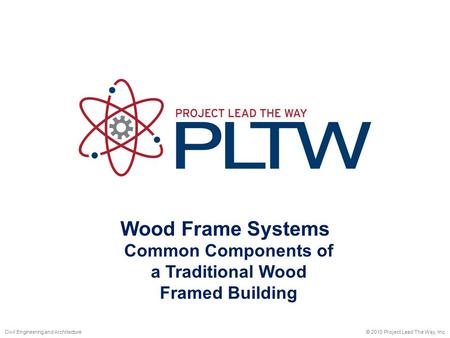 Wood Frame Systems © 2010 Project Lead The Way, Inc.Civil Engineering and Architecture Common Components of a Traditional Wood Framed Building.