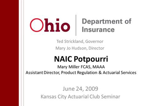 Ted Strickland, Governor Mary Jo Hudson, Director NAIC Potpourri Mary Miller FCAS, MAAA Assistant Director, Product Regulation & Actuarial Services June.