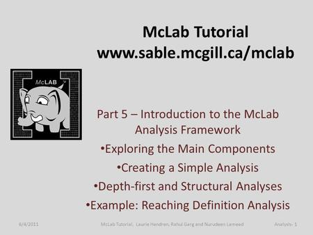 McLab Tutorial www.sable.mcgill.ca/mclab Part 5 – Introduction to the McLab Analysis Framework Exploring the Main Components Creating a Simple Analysis.
