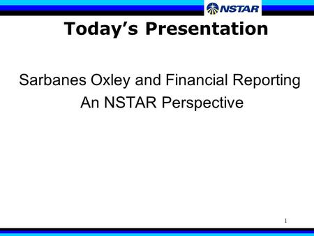 1 Today's Presentation Sarbanes Oxley and Financial Reporting An NSTAR Perspective.