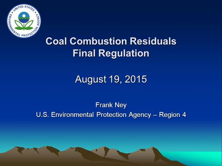 Coal Combustion Residuals Final Regulation August 19, 2015 Frank Ney U.S. Environmental Protection Agency – Region 4.