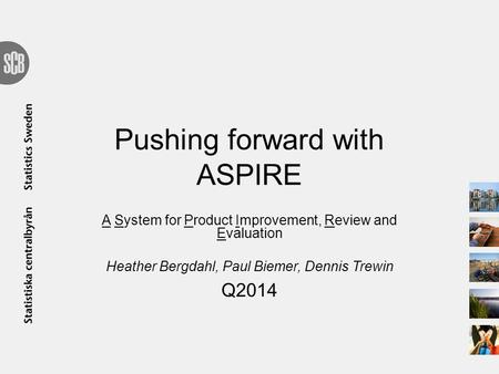 Pushing forward with ASPIRE A System for Product Improvement, Review and Evaluation Heather Bergdahl, Paul Biemer, Dennis Trewin Q2014.