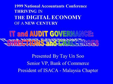 Presented By Tay Un Soo Senior VP, Bank of Commerce President of ISACA - Malaysia Chapter 1999 National Accountants Conference THRIVING IN THE DIGITAL.
