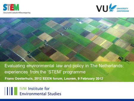 Frans Oosterhuis, 2012 EEEN forum, Leuven, 9 February 2012 Evaluating environmental law and policy in The Netherlands: experiences from the 'STEM' programme.