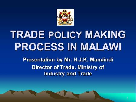 1 TRADE POLICY MAKING PROCESS IN MALAWI Presentation by Mr. H.J.K. Mandindi Director of Trade, Ministry of Industry and Trade.