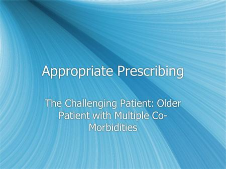 Appropriate Prescribing The Challenging Patient: Older Patient with Multiple Co- Morbidities.