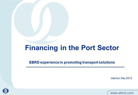 1 Financing in the Port Sector EBRD experience in promoting transport solutions Istanbul, May 2012.