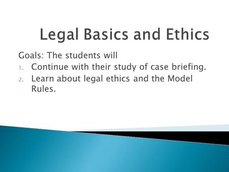 Goals: The students will 1. Continue with their study of case briefing. 2. Learn about legal ethics and the Model Rules.