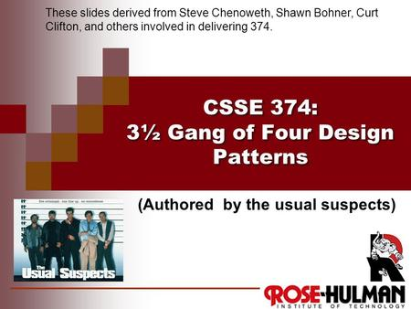 CSSE 374: 3½ Gang of Four Design Patterns These slides derived from Steve Chenoweth, Shawn Bohner, Curt Clifton, and others involved in delivering 374.