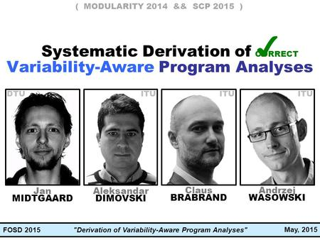 Derivation of Variability-Aware Program Analyses May, 2015 FOSD 2015 Claus BRABRAND Jan MIDTGAARD Andrzej WASOWSKI Systematic Derivation of ✔ Variability-Aware.