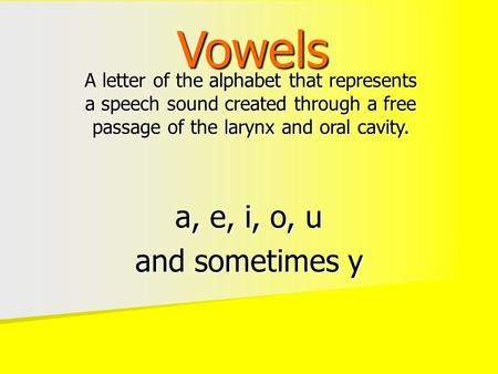 Vowels A letter of the alphabet that represents a speech sound created through a free passage of the larynx and oral cavity. a, e, i, o, u and sometimes.