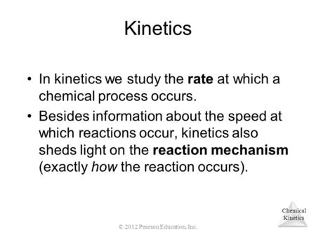 Chemical Kinetics In kinetics we study the rate at which a chemical process occurs. Besides information about the speed at which reactions occur, kinetics.