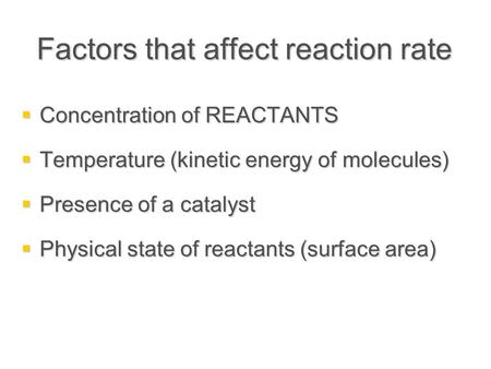 Factors that affect reaction rate  Concentration of REACTANTS  Temperature (kinetic energy of molecules)  Presence of a catalyst  Physical state of.