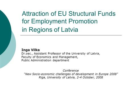 Attraction of EU Structural Funds for Employment Promotion in Regions of Latvia Inga Vilka Dr.oec., Assistant Professor of the University of Latvia, Faculty.