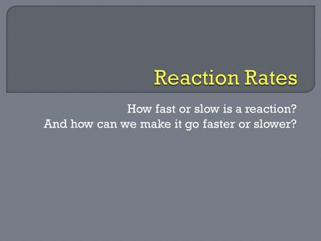 How fast or slow is a reaction? And how can we make it go faster or slower?