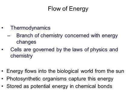 Flow of Energy Thermodynamics –Branch of chemistry concerned with energy changes Cells are governed by the laws of physics and chemistry Energy flows into.