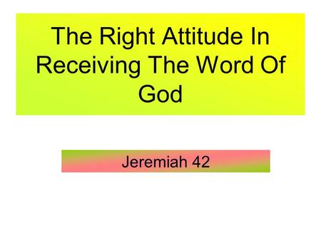 The Right Attitude In Receiving The Word Of God Jeremiah 42.