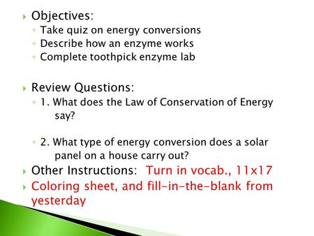  Objectives: ◦ Take quiz on energy conversions ◦ Describe how an enzyme works ◦ Complete toothpick enzyme lab  Review Questions: ◦ 1. What does the Law.