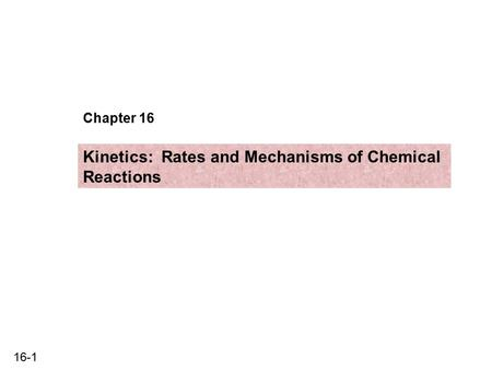16-1 Chapter 16 Kinetics: Rates and Mechanisms of Chemical Reactions.