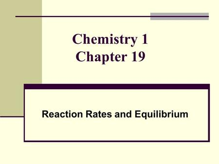 Chemistry 1 Chapter 19 Reaction Rates and Equilibrium.