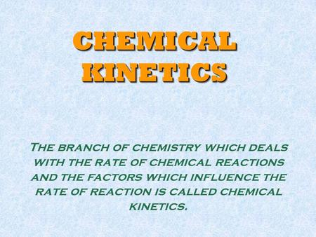 CHEMICAL KINETICS The branch of chemistry which deals with the rate of chemical reactions and the factors which influence the rate of reaction is called.