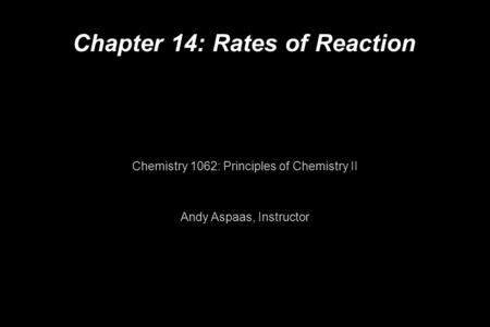 Chapter 14: Rates of Reaction Chemistry 1062: Principles of Chemistry II Andy Aspaas, Instructor.