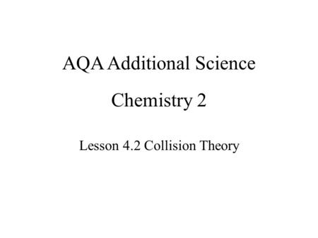 Chemistry 2 Lesson 4.2 Collision Theory AQA Additional Science.