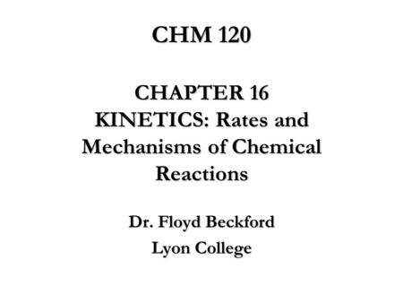 CHM 120 CHAPTER 16 KINETICS: Rates and Mechanisms of Chemical Reactions Dr. Floyd Beckford Lyon College.