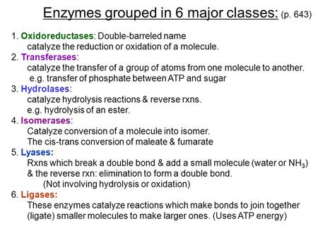 Enzymes grouped in 6 major classes: (p. 643) 1. Oxidoreductases: Double-barreled name catalyze the reduction or oxidation of a molecule. 2. Transferases: