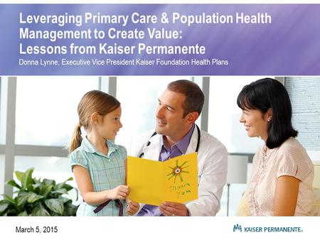 Leveraging Primary Care & Population Health Management to Create Value: Lessons from Kaiser Permanente Donna Lynne, Executive Vice President Kaiser Foundation.