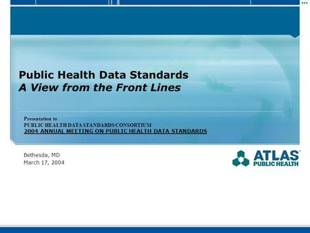 Public Health Data Standards A View from the Front Lines Bethesda, MD March 17, 2004 Presentation to PUBLIC HEALTH DATA STANDARDS CONSORTIUM 2004 ANNUAL.