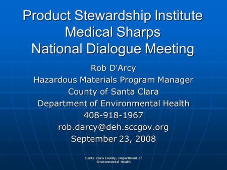 Santa Clara County, Department of Environmental Health Product Stewardship Institute Medical Sharps National Dialogue Meeting Rob D ' Arcy Hazardous Materials.