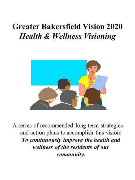 Greater Bakersfield Vision 2020 Health & Wellness Visioning A series of recommended long-term strategies and action plans to accomplish this vision: To.