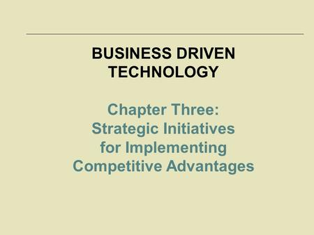 BUSINESS DRIVEN TECHNOLOGY Chapter Three: Strategic Initiatives for Implementing Competitive Advantages.